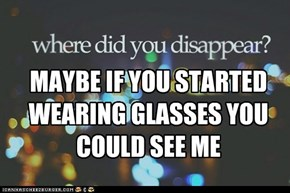 MAYBE IF YOU STARTED WEARING GLASSES YOU COULD SEE ME