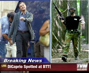 Breaking News - DiCaprio Spotted at BTT!