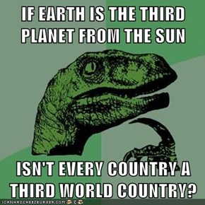 IF EARTH IS THE THIRD PLANET FROM THE SUN  ISN'T EVERY COUNTRY A THIRD WORLD COUNTRY?