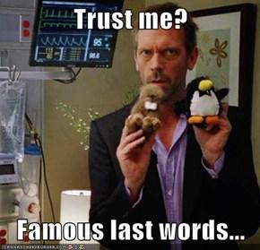 Trust me?  Famous last words...