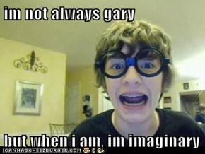im not always gary  but when i am, im imaginary