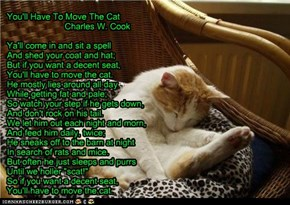 You'll Have To Move The Cat                         Charles W. Cook  Ya'll come in and sit a spell And shed your coat and hat; But if you want a decent seat, You'll have to move the cat. He mostly lies around all day While getting fat and pale; So watch y
