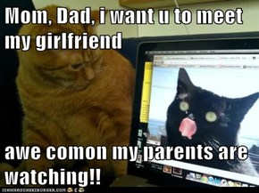 Mom, Dad, i want u to meet my girlfriend  awe comon my parents are watching!!