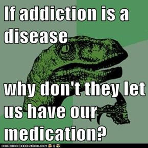 If addiction is a disease  why don't they let us have our medication?