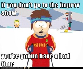 if you don't go to the improv show  you're gonna have a bad time