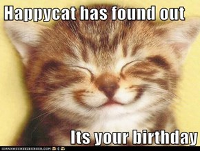 Happycat has found out  Its your birthday