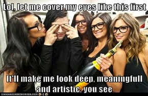 Lol, let me cover my eyes like this first  It'll make me look deep, meaningfull and artistic, you see