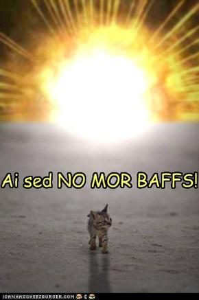 An ai MEENS no mor baffs!