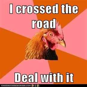 I crossed the road  Deal with it