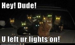 Hey! Dude!  U left ur lights on!