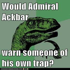 Would Admiral Ackbar  warn someone of his own trap?