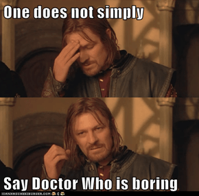 One does not simply  Say Doctor Who is boring