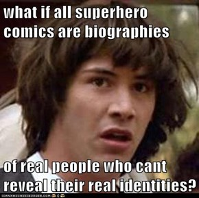 what if all superhero comics are biographies  of real people who cant reveal their real identities?