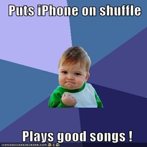 Puts iPhone on shuffle         Plays good songs !