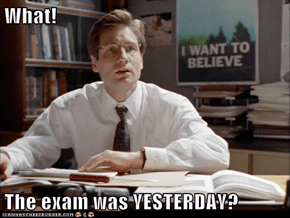 What!   The exam was YESTERDAY?