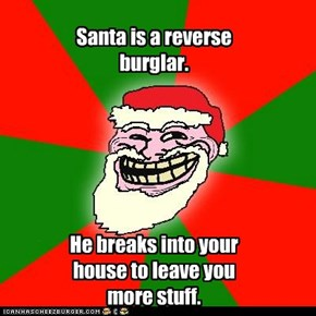 Santa is a reverse burglar.       He breaks into your house to leave you more stuff.