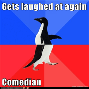 Gets laughed at again  Comedian