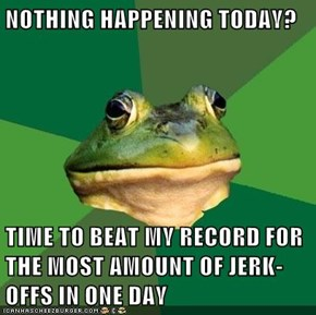 NOTHING HAPPENING TODAY?  TIME TO BEAT MY RECORD FOR THE MOST AMOUNT OF JERK-OFFS IN ONE DAY