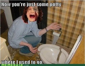 Some potty where I used to go.