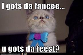 I gots da fancee...  u gots da feest?