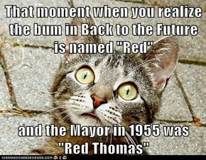"That moment when you realize the bum in Back to the Future is named ""Red""  and the Mayor in 1955 was ""Red Thomas"""