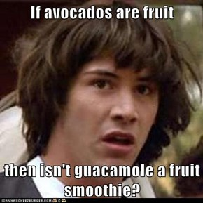 If avocados are fruit  then isn't guacamole a fruit smoothie?