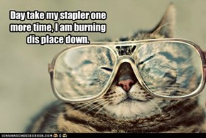 Day take my stapler one more time, I am burning dis place down.