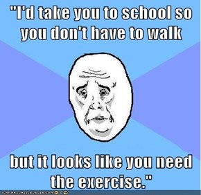 """I'd take you to school so you don't have to walk  but it looks like you need the exercise."""