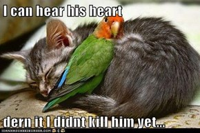 I can hear his heart  dern it I didnt kill him yet...