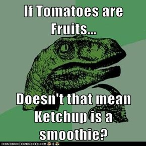 If Tomatoes are Fruits...  Doesn't that mean Ketchup is a smoothie?