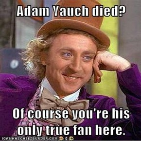 Adam Yauch died?  Of course you're his only true fan here.