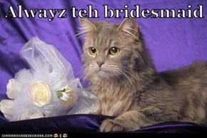 Alwayz teh bridesmaid