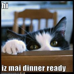 hi  iz mai dinner ready