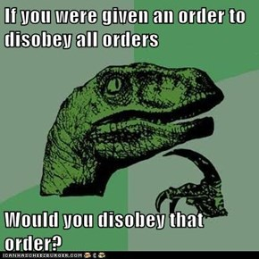 If you were given an order to disobey all orders  Would you disobey that order?