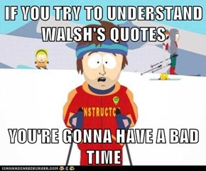 IF YOU TRY TO UNDERSTAND WALSH'S QUOTES  YOU'RE GONNA HAVE A BAD TIME