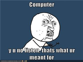 Computer  y u no listen, thats what ur meant for