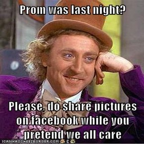 Prom was last night?  Please, do share pictures on facebook while you pretend we all care