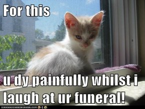 For this   u dy painfully whilst i laugh at ur funeral!