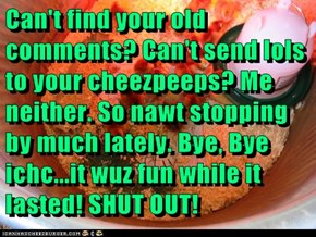 Can't find your old comments? Can't send lols to your cheezpeeps? Me neither. So nawt stopping by much lately. Bye, Bye ichc...it wuz fun while it lasted! SHUT OUT!