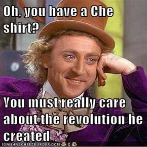 Oh, you have a Che shirt?  You must really care about the revolution he created