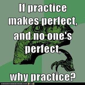 If practice makes perfect, and no one's perfect, why practice?