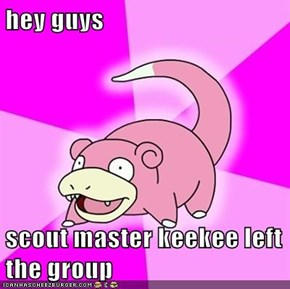 hey guys   scout master keekee left the group