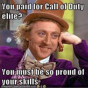 You paid for Call of Duty elite?  You must be so proud of your skills.
