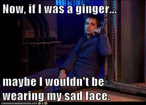 Now, if I was a ginger...  maybe I wouldn't be wearing my sad face.