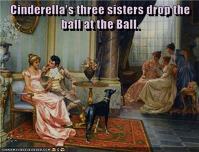 Cinderella's three sisters drop the ball at the Ball.