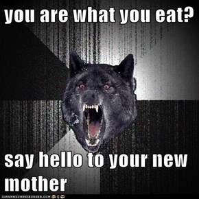 you are what you eat?  say hello to your new mother