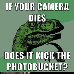 IF YOUR CAMERA DIES  DOES IT KICK THE PHOTOBUCKET?