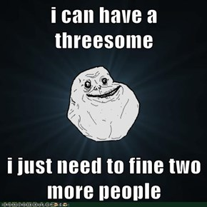 i can have a threesome  i just need to fine two more people