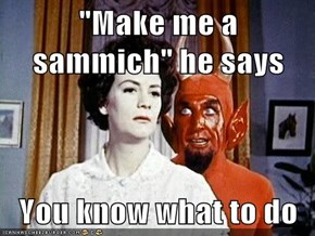 """""""Make me a sammich"""" he says  You know what to do"""