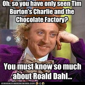 Oh, so you have only seen Tim Burton's Charlie and the Chocolate Factory?